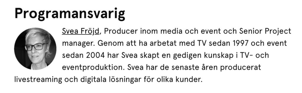 Svea Fröjd, Producer inom media och event och Senior Project manager. Genom att ha arbetat med TV sedan 1997 och event sedan 2004 har Svea skapt en gedigen kunskap i TV- och eventproduktion. Svea har de senaste åren producerat livestreaming och digitala lösningar för olika kunder.